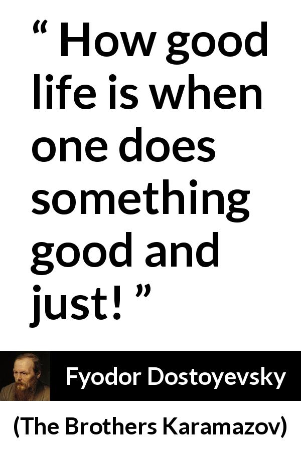 "Fyodor Dostoyevsky about life (""The Brothers Karamazov"", 1880) - How good life is when one does something good and just!"