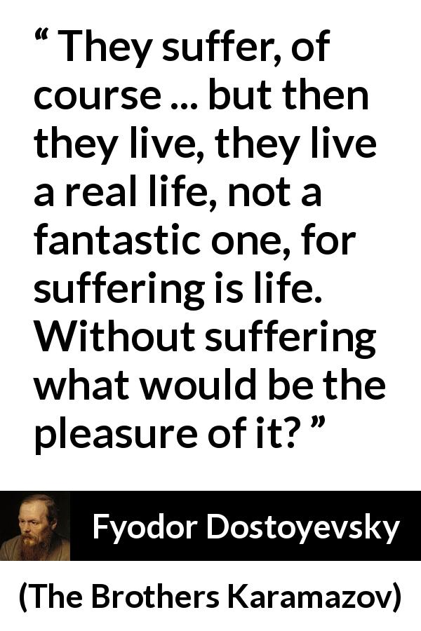 "Fyodor Dostoyevsky about life (""The Brothers Karamazov"", 1880) - They suffer, of course ... but then they live, they live a real life, not a fantastic one, for suffering is life. Without suffering what would be the pleasure of it?"