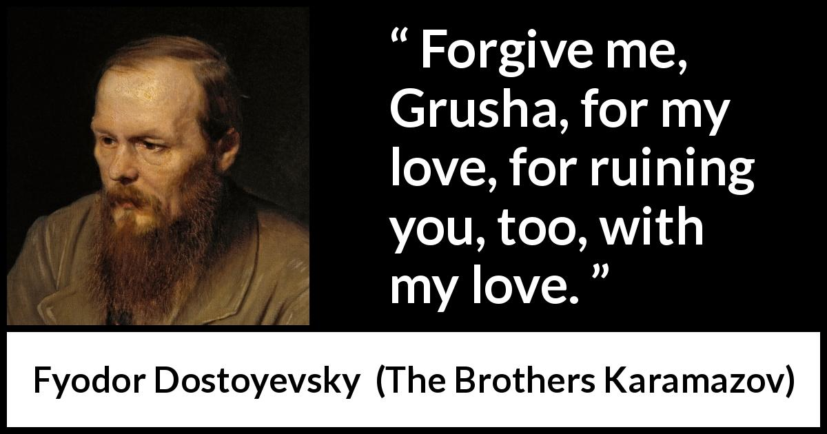 "Fyodor Dostoyevsky about love (""The Brothers Karamazov"", 1880) - Forgive me, Grusha, for my love, for ruining you, too, with my love."