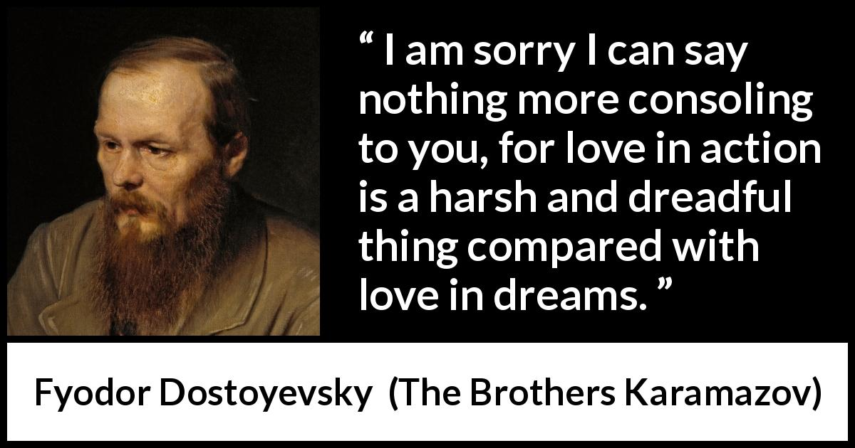 Fyodor Dostoyevsky quote about love from The Brothers Karamazov (1880) - I am sorry I can say nothing more consoling to you, for love in action is a harsh and dreadful thing compared with love in dreams.