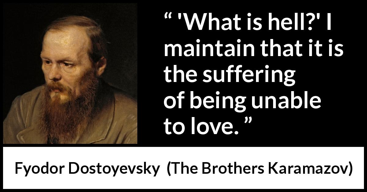 Fyodor Dostoyevsky quote about love from The Brothers Karamazov (1880) - 'What is hell?' I maintain that it is the suffering of being unable to love.