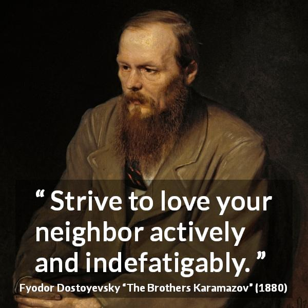 "Fyodor Dostoyevsky about love (""The Brothers Karamazov"", 1880) - Strive to love your neighbor actively and indefatigably."