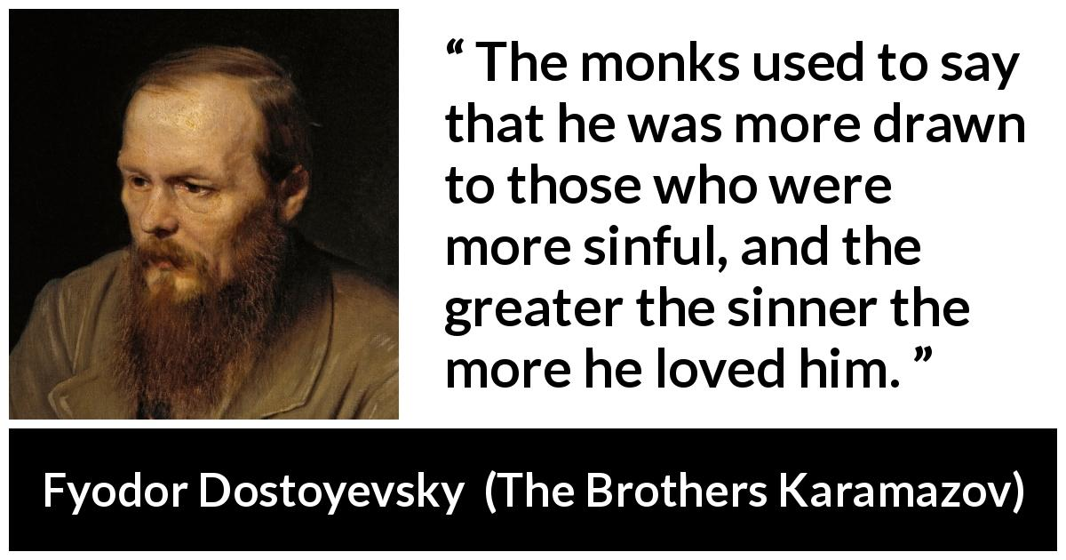 "Fyodor Dostoyevsky about love (""The Brothers Karamazov"", 1880) - The monks used to say that he was more drawn to those who were more sinful, and the greater the sinner the more he loved him."