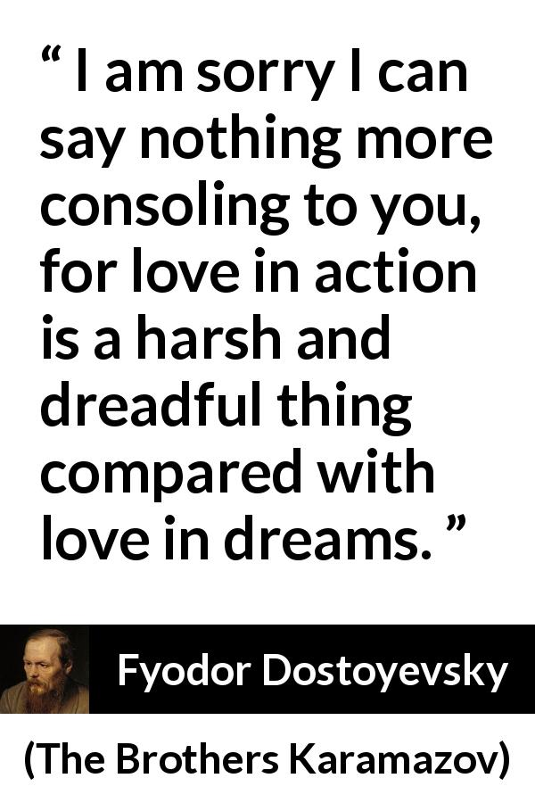 "Fyodor Dostoyevsky about love (""The Brothers Karamazov"", 1880) - I am sorry I can say nothing more consoling to you, for love in action is a harsh and dreadful thing compared with love in dreams."