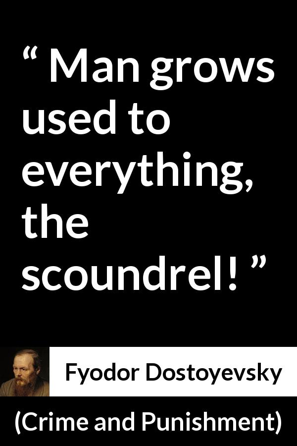 "Fyodor Dostoyevsky about man (""Crime and Punishment"", 1867) - Man grows used to everything, the scoundrel!"