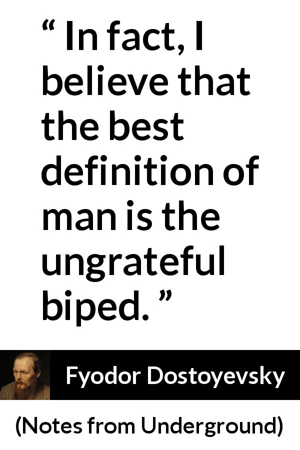 "Fyodor Dostoyevsky about man (""Notes from Underground"", 1864) - In fact, I believe that the best definition of man is the ungrateful biped."