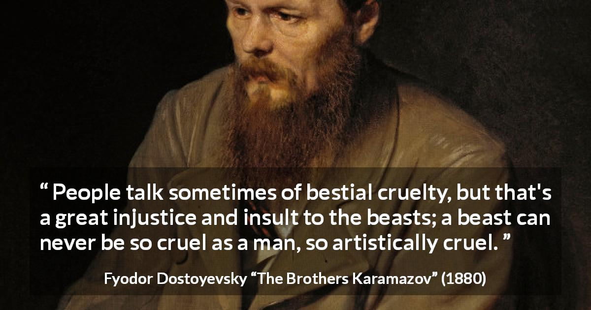 "Fyodor Dostoyevsky about man (""The Brothers Karamazov"", 1880) - People talk sometimes of bestial cruelty, but that's a great injustice and insult to the beasts; a beast can never be so cruel as a man, so artistically cruel."