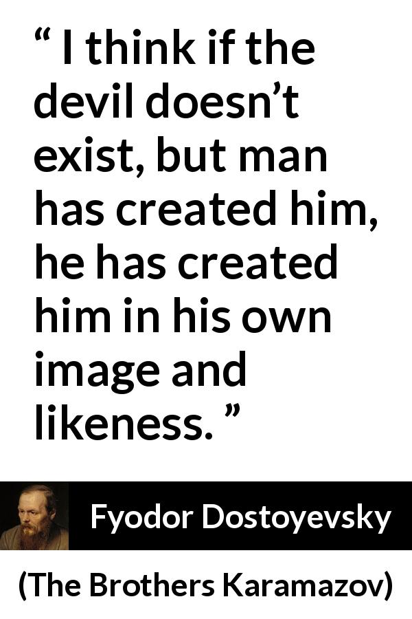 "Fyodor Dostoyevsky about man (""The Brothers Karamazov"", 1880) - I think if the devil doesn't exist, but man has created him, he has created him in his own image and likeness."