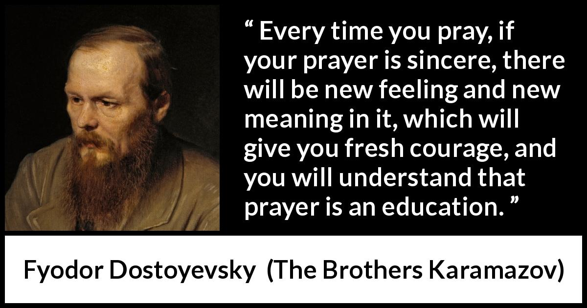 "Fyodor Dostoyevsky about meaning (""The Brothers Karamazov"", 1880) - Every time you pray, if your prayer is sincere, there will be new feeling and new meaning in it, which will give you fresh courage, and you will understand that prayer is an education."