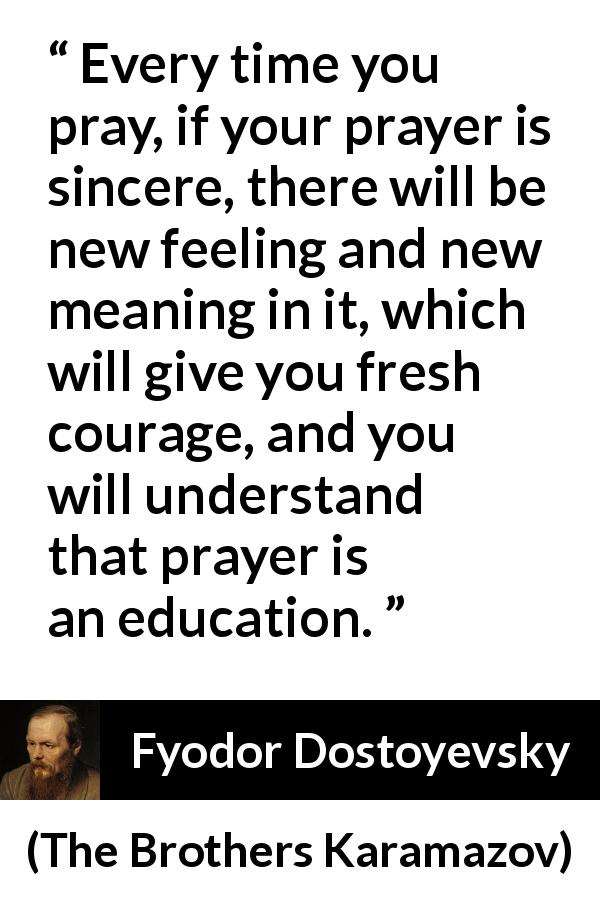 Fyodor Dostoyevsky quote about meaning from The Brothers Karamazov (1880) - Every time you pray, if your prayer is sincere, there will be new feeling and new meaning in it, which will give you fresh courage, and you will understand that prayer is an education.