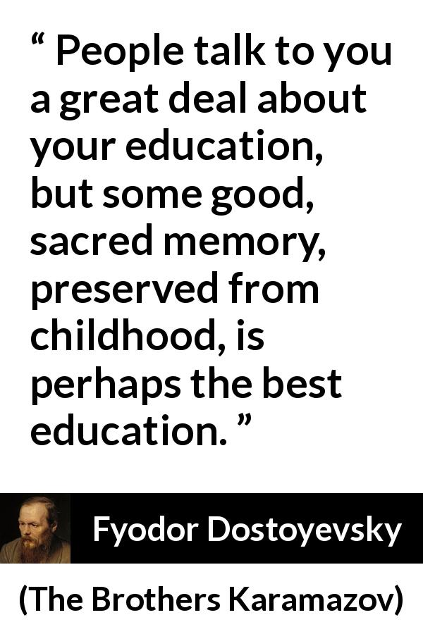"Fyodor Dostoyevsky about memory (""The Brothers Karamazov"", 1880) - People talk to you a great deal about your education, but some good, sacred memory, preserved from childhood, is perhaps the best education."