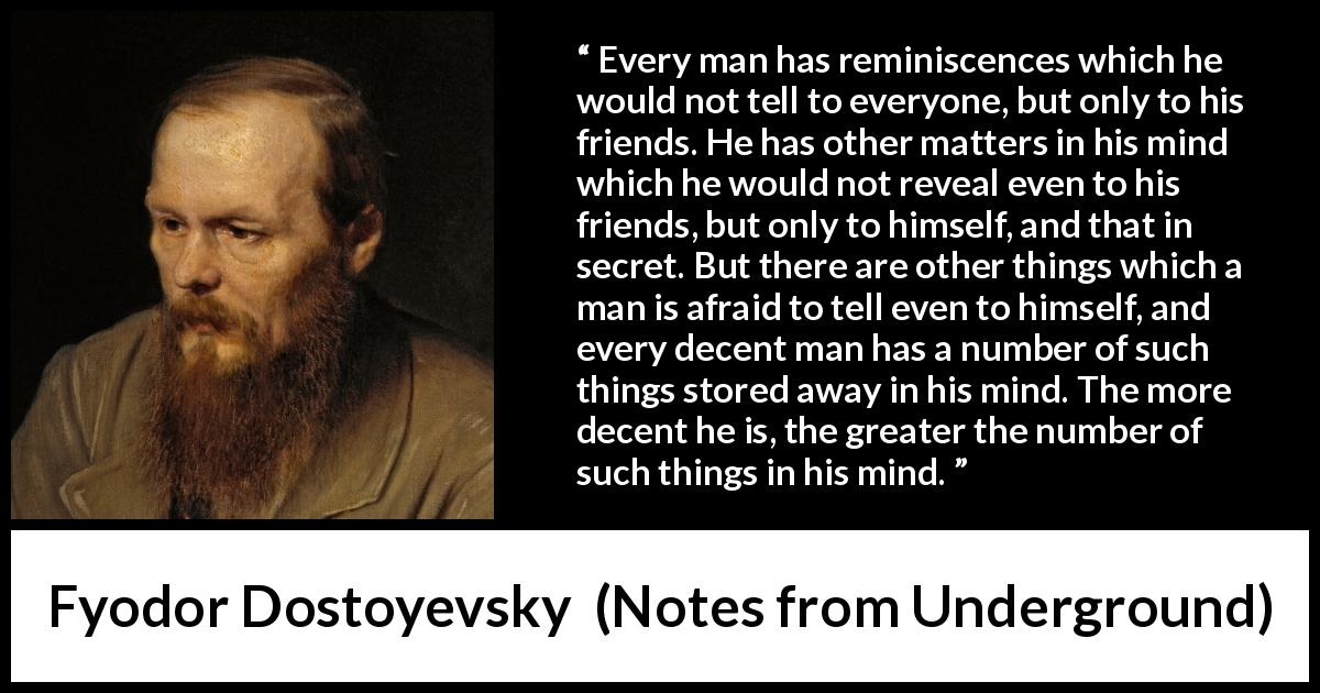 "Fyodor Dostoyevsky about mind (""Notes from Underground"", 1864) - Every man has reminiscences which he would not tell to everyone, but only to his friends. He has other matters in his mind which he would not reveal even to his friends, but only to himself, and that in secret. But there are other things which a man is afraid to tell even to himself, and every decent man has a number of such things stored away in his mind. The more decent he is, the greater the number of such things in his mind."