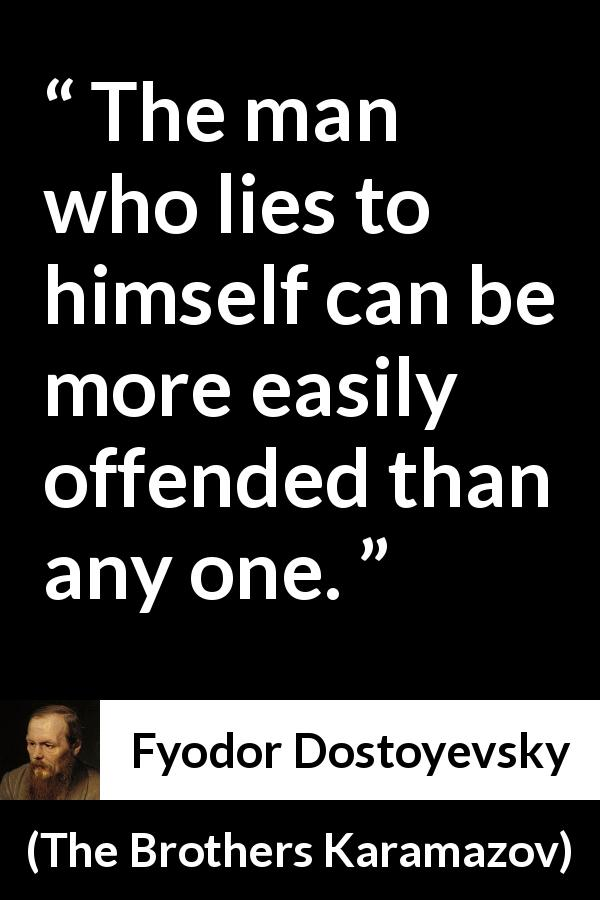 "Fyodor Dostoyevsky about offense (""The Brothers Karamazov"", 1880) - The man who lies to himself can be more easily offended than any one."