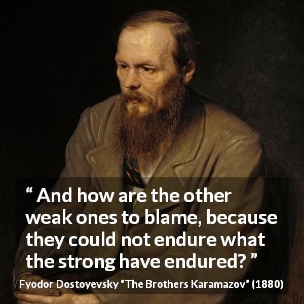 Fyodor Dostoyevsky quote about strength from The Brothers Karamazov (1880) - And how are the other weak ones to blame, because they could not endure what the strong have endured?