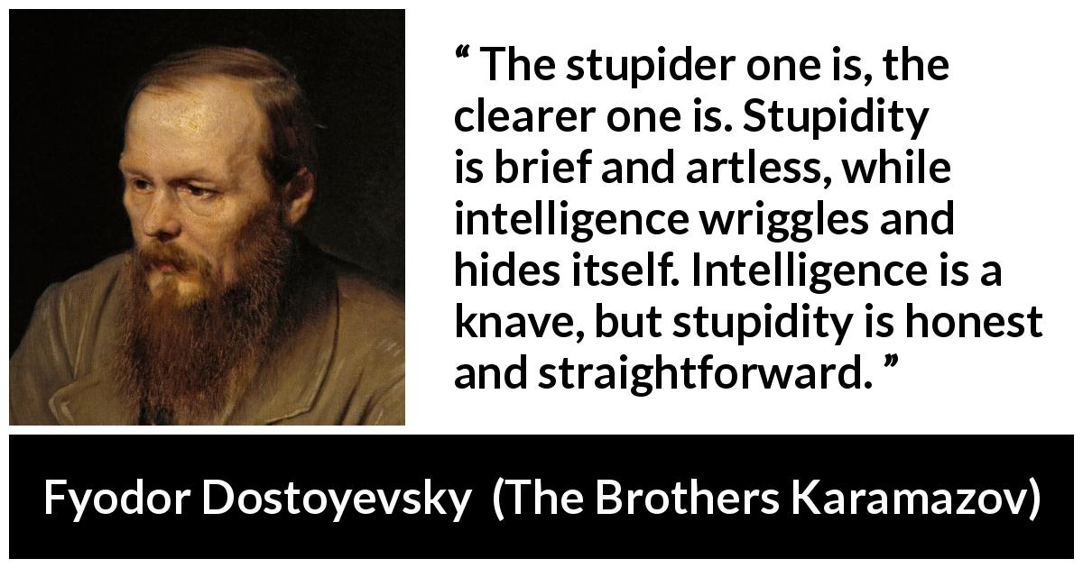Fyodor Dostoyevsky quote about stupidity from The Brothers Karamazov (1880) - The stupider one is, the clearer one is. Stupidity is brief and artless, while intelligence wriggles and hides itself. Intelligence is a knave, but stupidity is honest and straightforward.