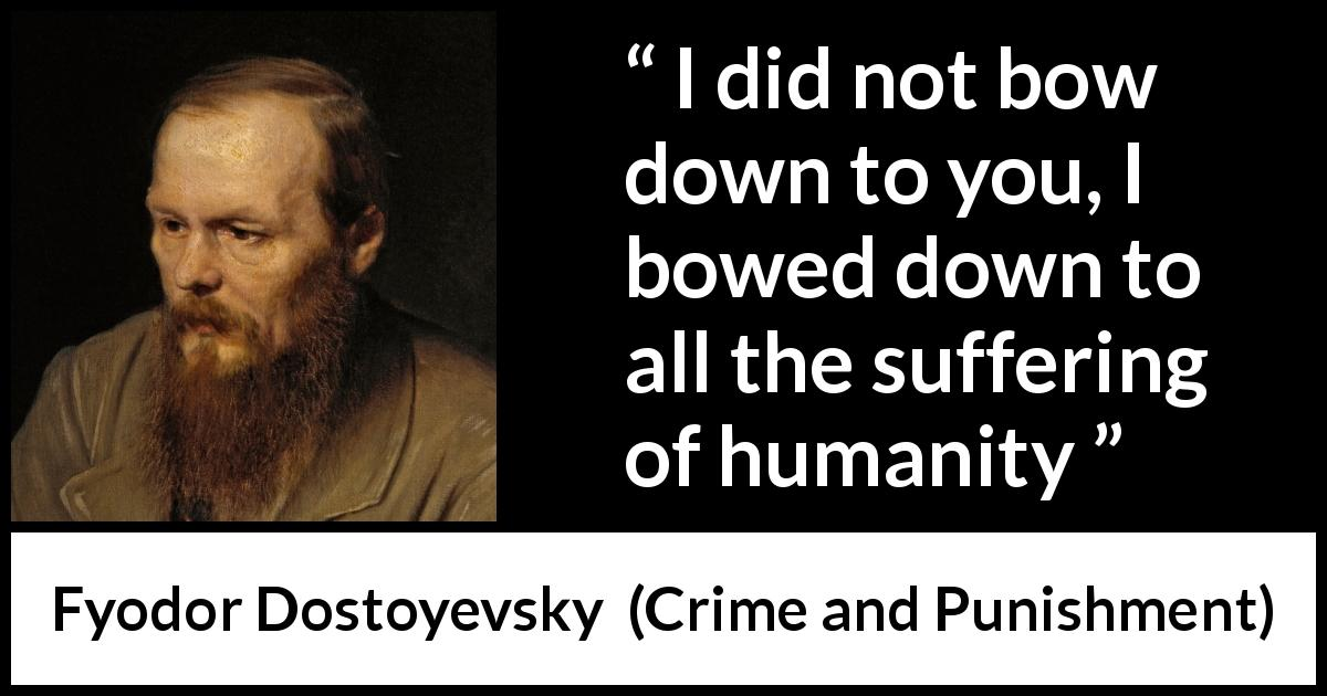 Fyodor Dostoyevsky quote about suffering from Crime and Punishment (1867) - I did not bow down to you, I bowed down to all the suffering of humanity