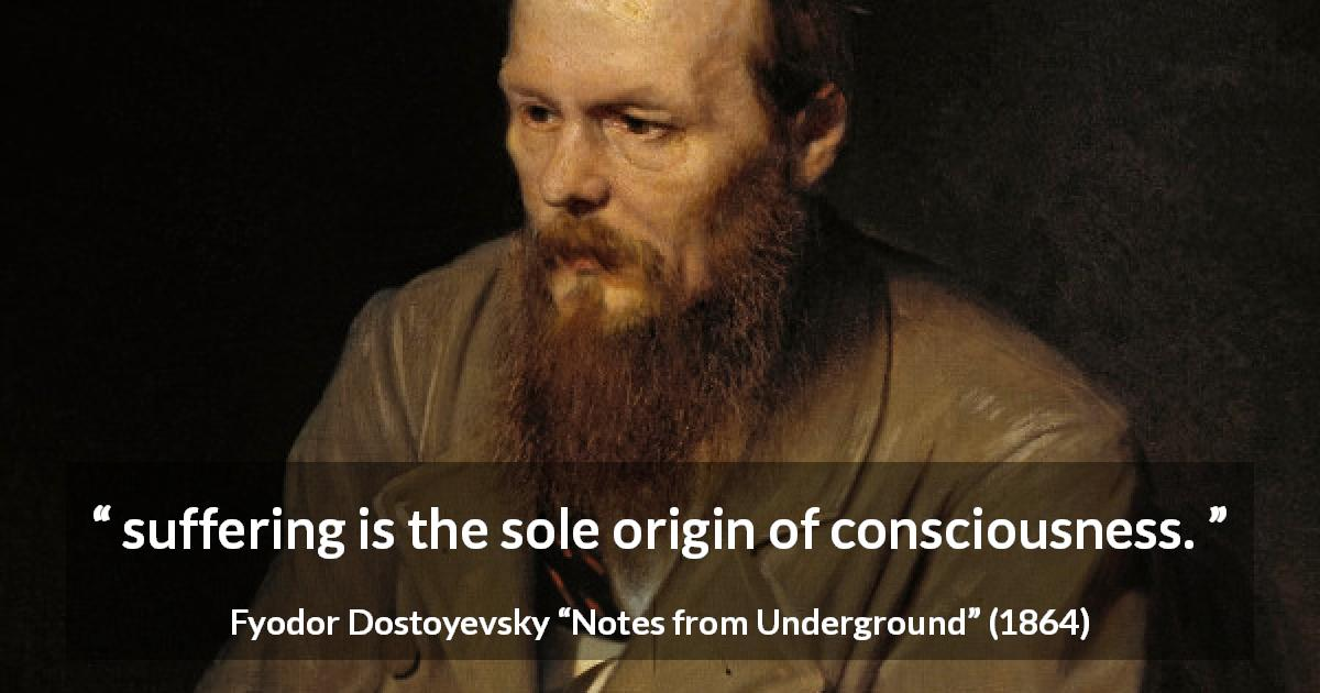 "Fyodor Dostoyevsky about suffering (""Notes from Underground"", 1864) - suffering is the sole origin of consciousness."
