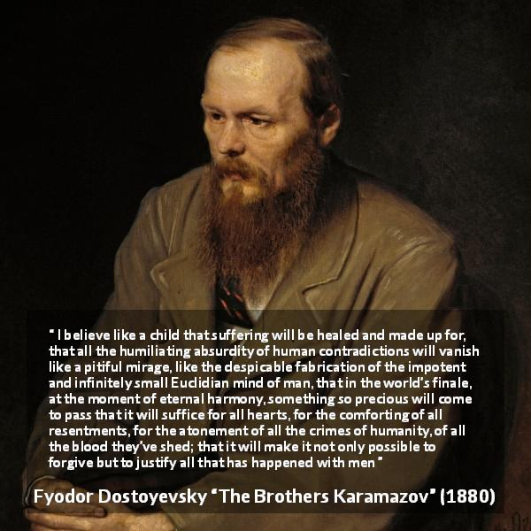 "Fyodor Dostoyevsky about suffering (""The Brothers Karamazov"", 1880) - I believe like a child that suffering will be healed and made up for, that all the humiliating absurdity of human contradictions will vanish like a pitiful mirage, like the despicable fabrication of the impotent and infinitely small Euclidian mind of man, that in the world's finale, at the moment of eternal harmony, something so precious will come to pass that it will suffice for all hearts, for the comforting of all resentments, for the atonement of all the crimes of humanity, of all the blood they've shed; that it will make it not only possible to forgive but to justify all that has happened with men"