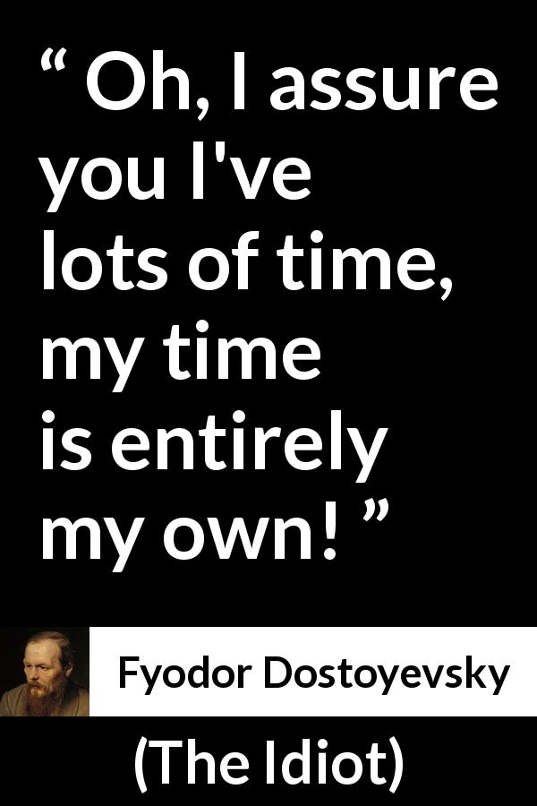 "Fyodor Dostoyevsky about time (""The Idiot"", 1874) - Oh, I assure you I've lots of time, my time is entirely my own!"