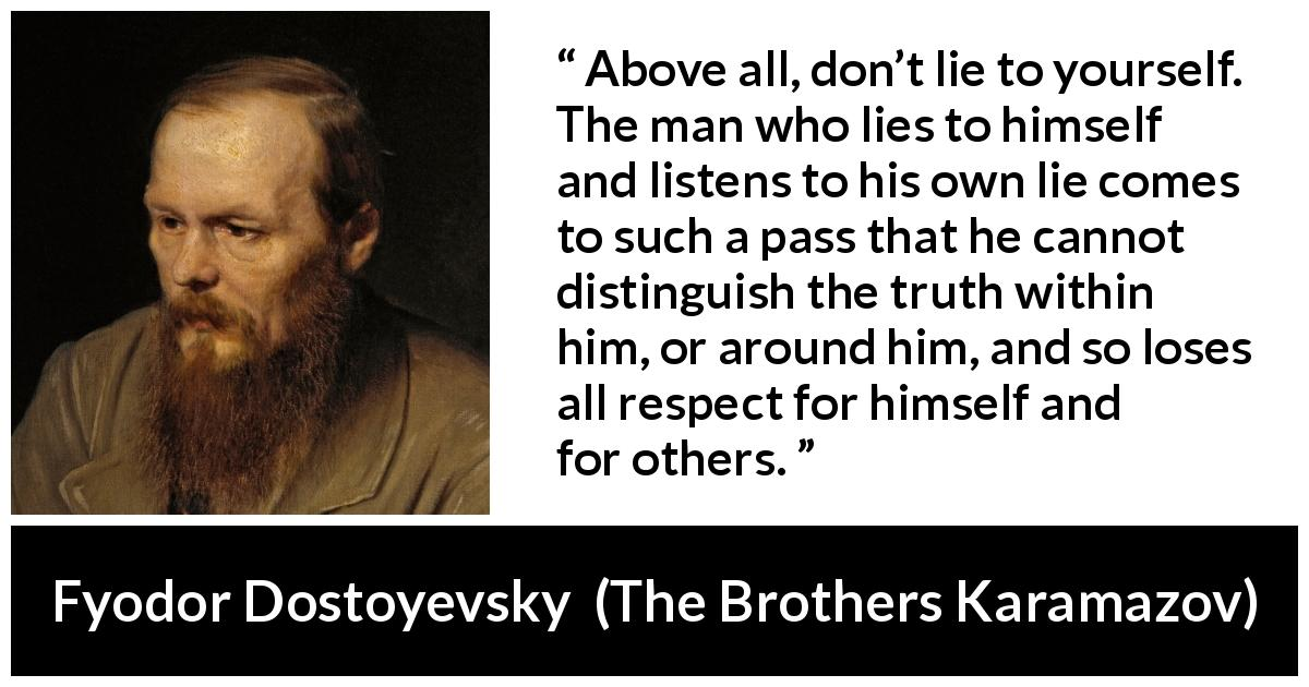 "Fyodor Dostoyevsky about truth (""The Brothers Karamazov"", 1880) - Above all, don't lie to yourself. The man who lies to himself and listens to his own lie comes to such a pass that he cannot distinguish the truth within him, or around him, and so loses all respect for himself and for others."