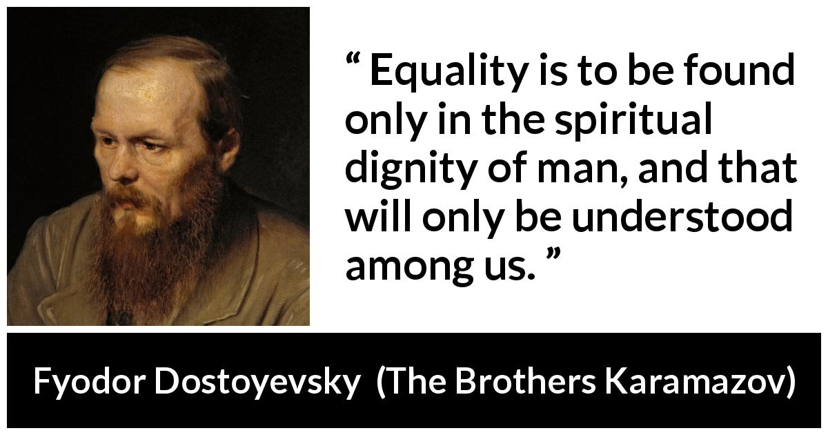 Fyodor Dostoyevsky - The Brothers Karamazov - Equality is to be found only in the spiritual dignity of man, and that will only be understood among us.