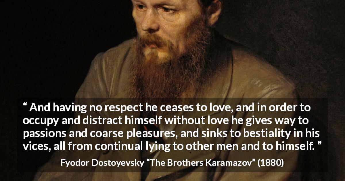 "Fyodor Dostoyevsky about vice (""The Brothers Karamazov"", 1880) - And having no respect he ceases to love, and in order to occupy and distract himself without love he gives way to passions and coarse pleasures, and sinks to bestiality in his vices, all from continual lying to other men and to himself."