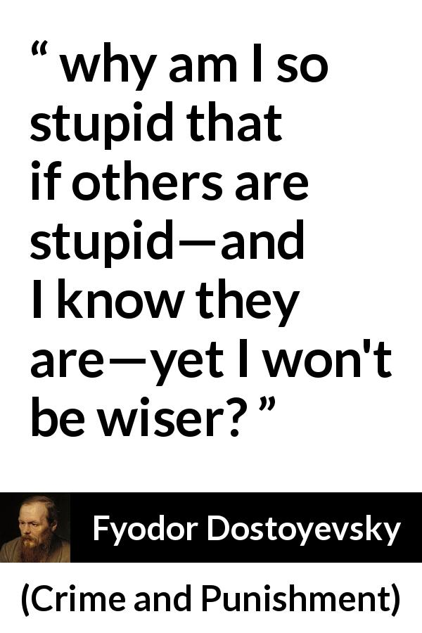 "Fyodor Dostoyevsky about wisdom (""Crime and Punishment"", 1867) - why am I so stupid that if others are stupid—and I know they are—yet I won't be wiser?"
