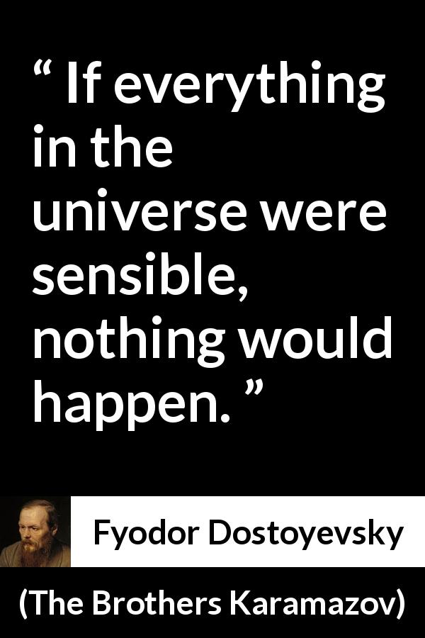 Fyodor Dostoyevsky quote about wisdom from The Brothers Karamazov (1880) - If everything in the universe were sensible, nothing would happen.