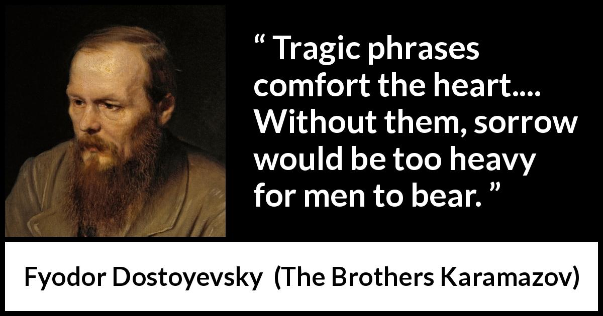 "Fyodor Dostoyevsky about words (""The Brothers Karamazov"", 1880) - Tragic phrases comfort the heart.... Without them, sorrow would be too heavy for men to bear."