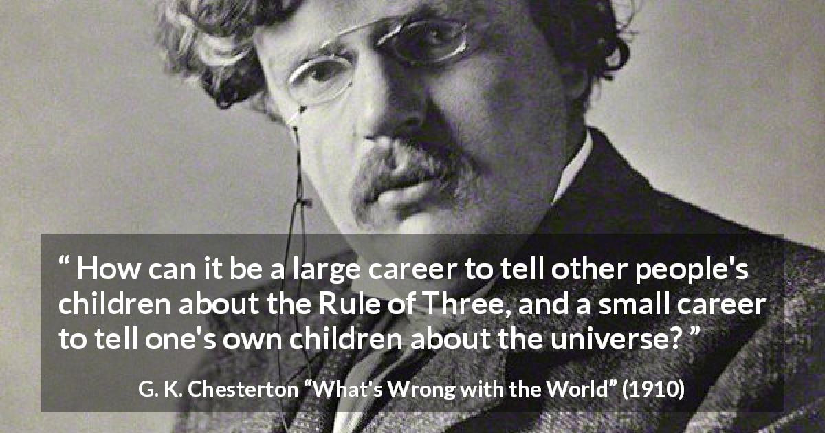 "G. K. Chesterton about career (""What's Wrong with the World"", 1910) - How can it be a large career to tell other people's children about the Rule of Three, and a small career to tell one's own children about the universe?"