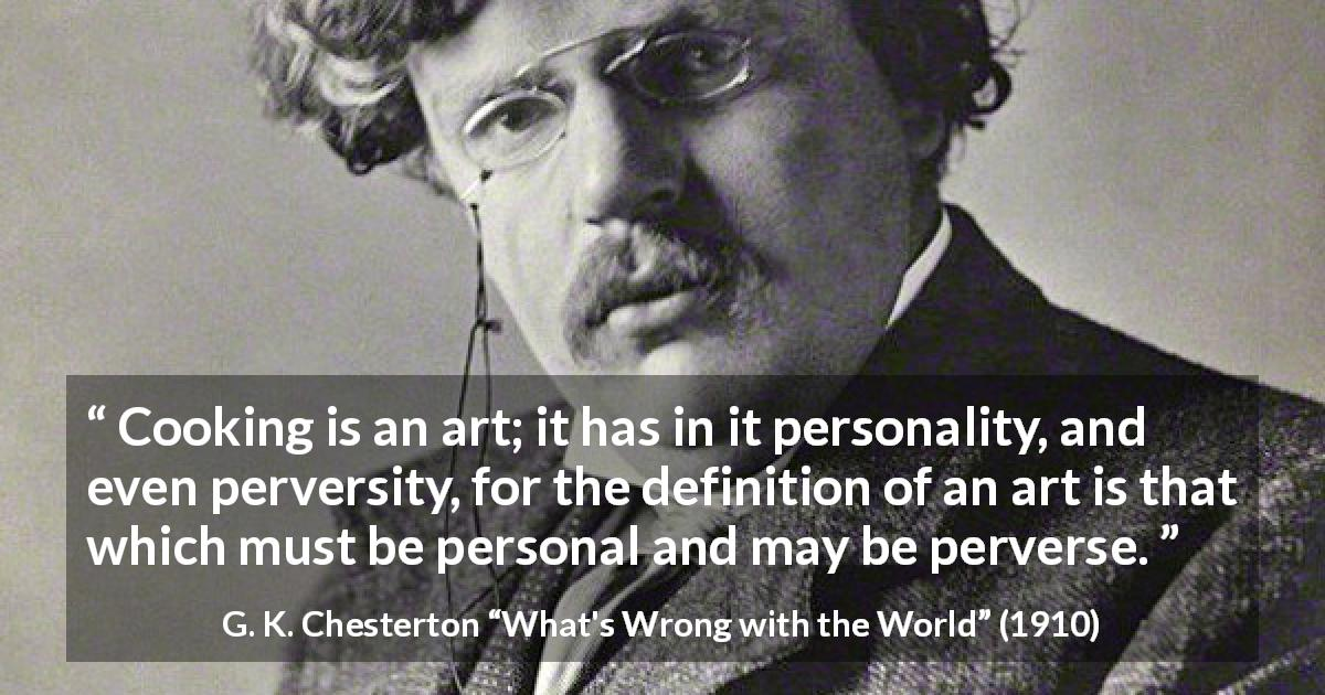 "G. K. Chesterton about cooking (""What's Wrong with the World"", 1910) - Cooking is an art; it has in it personality, and even perversity, for the definition of an art is that which must be personal and may be perverse."