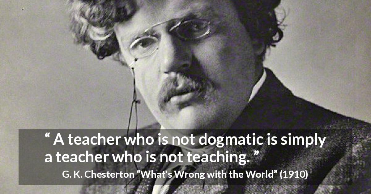 "G. K. Chesterton about education (""What's Wrong with the World"", 1910) - A teacher who is not dogmatic is simply a teacher who is not teaching."