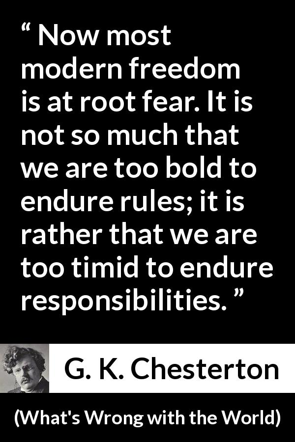 G. K. Chesterton - What's Wrong with the World - Now most modern freedom is at root fear. It is not so much that we are too bold to endure rules; it is rather that we are too timid to endure responsibilities.