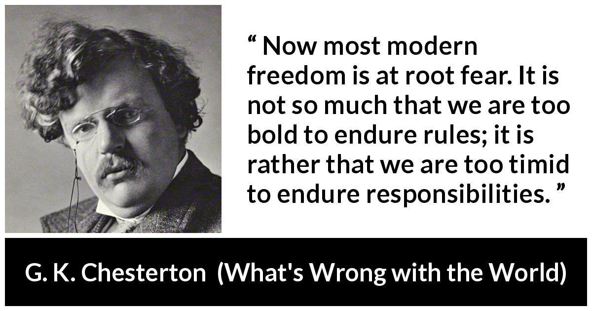 "G. K. Chesterton about fear (""What's Wrong with the World"", 1910) - Now most modern freedom is at root fear. It is not so much that we are too bold to endure rules; it is rather that we are too timid to endure responsibilities."