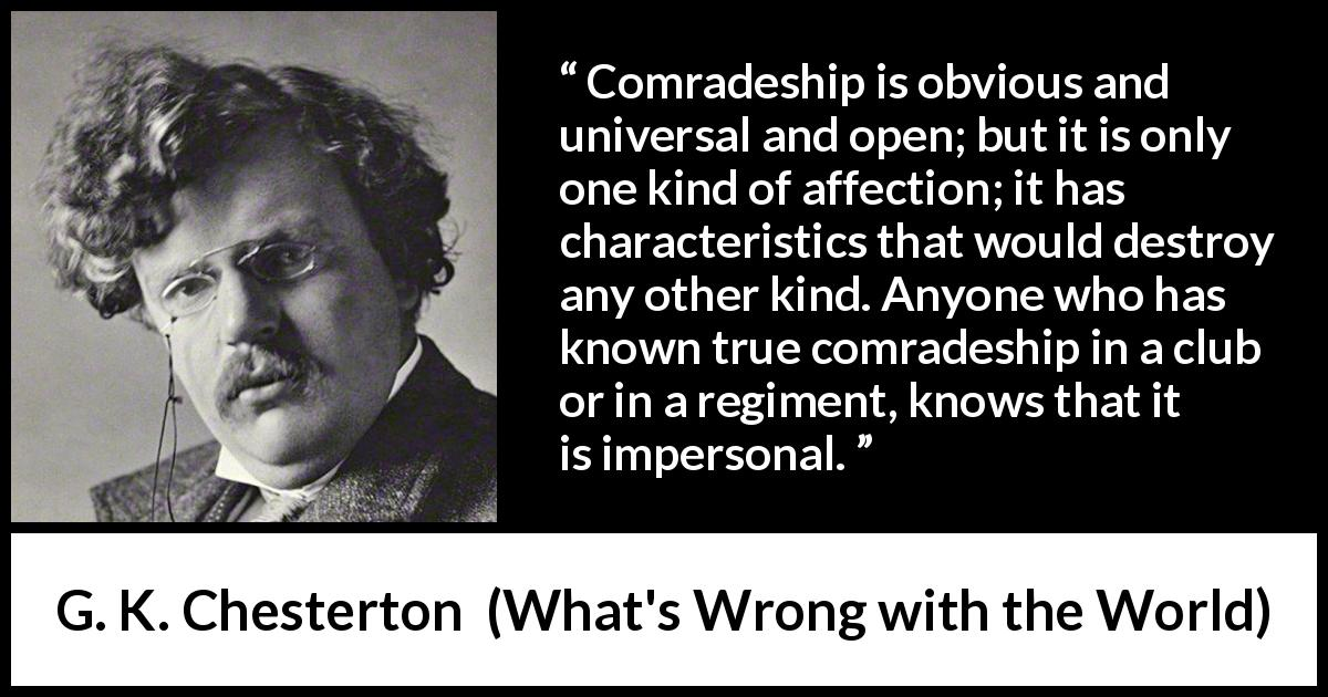 G. K. Chesterton - What's Wrong with the World - Comradeship is obvious and universal and open; but it is only one kind of affection; it has characteristics that would destroy any other kind. Anyone who has known true comradeship in a club or in a regiment, knows that it is impersonal.
