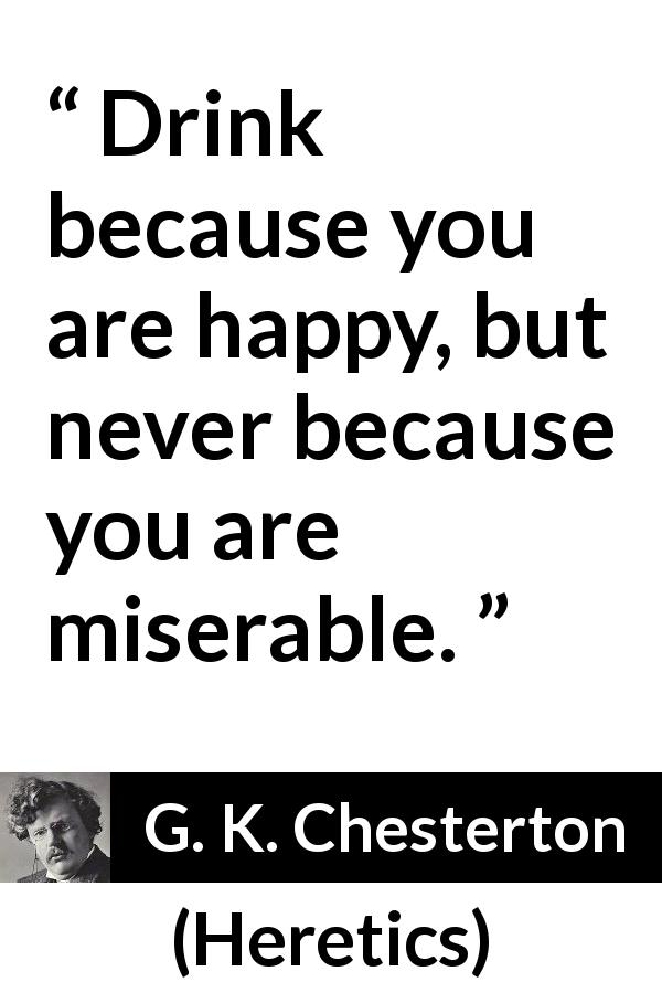 "G. K. Chesterton about happiness (""Heretics"", 1905) - Drink because you are happy, but never because you are miserable."