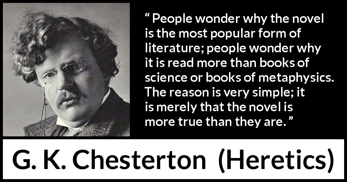 "G. K. Chesterton about literature (""Heretics"", 1905) - People wonder why the novel is the most popular form of literature; people wonder why it is read more than books of science or books of metaphysics. The reason is very simple; it is merely that the novel is more true than they are."