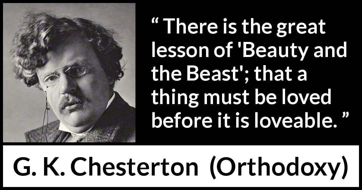 "G. K. Chesterton about love (""Orthodoxy"", 1908) - There is the great lesson of 'Beauty and the Beast'; that a thing must be loved before it is loveable."