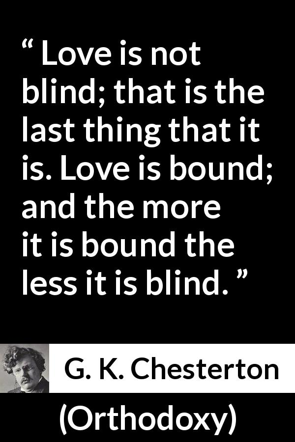 "G. K. Chesterton about love (""Orthodoxy"", 1908) - Love is not blind; that is the last thing that it is. Love is bound; and the more it is bound the less it is blind."