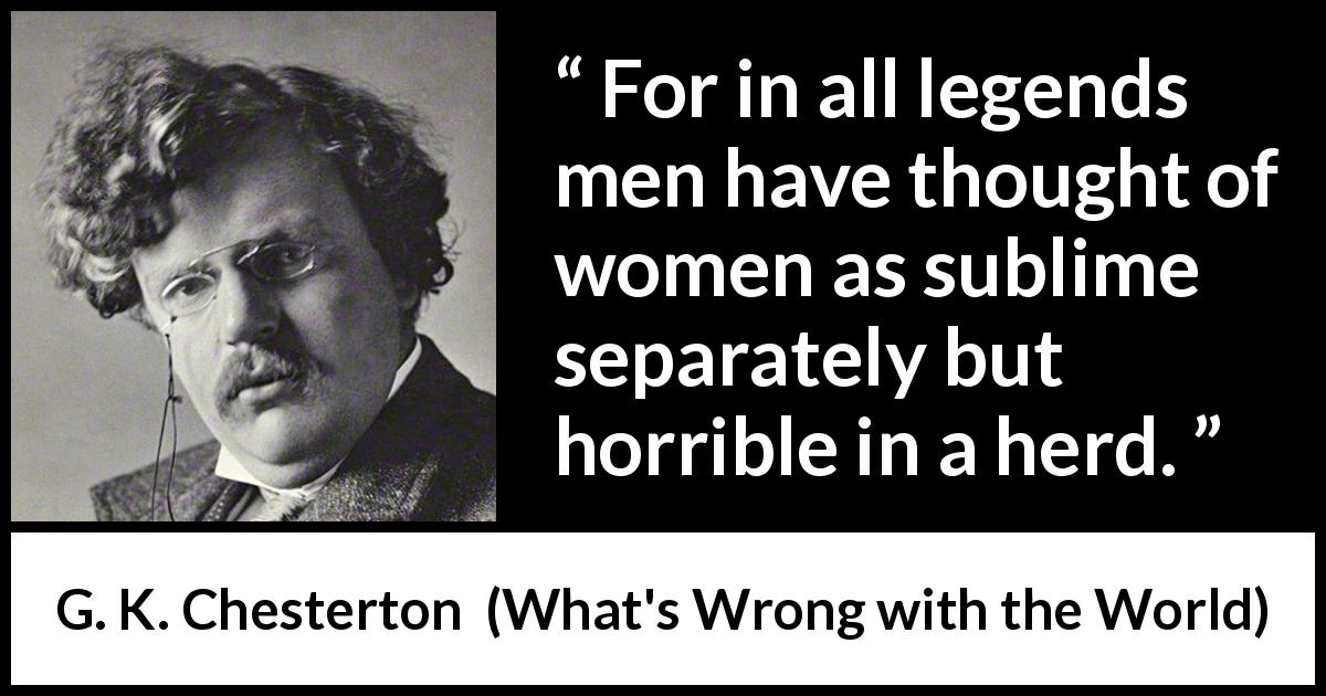 G. K. Chesterton - What's Wrong with the World - For in all legends men have thought of women as sublime separately but horrible in a herd.