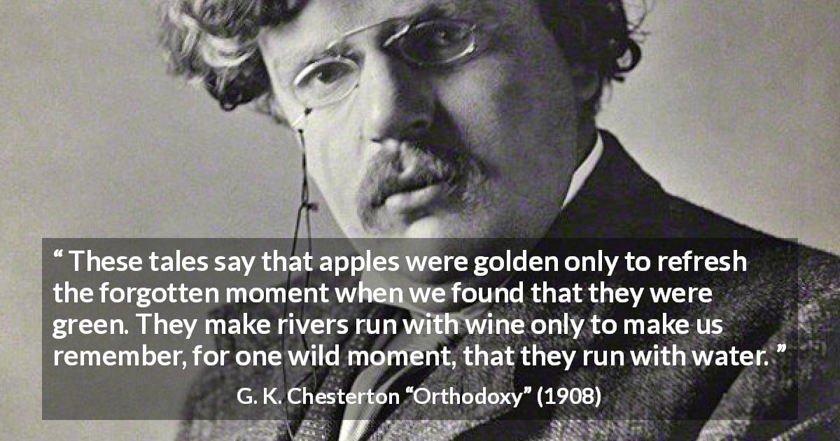 "G. K. Chesterton about nature (""Orthodoxy"", 1908) - These tales say that apples were golden only to refresh the forgotten moment when we found that they were green. They make rivers run with wine only to make us remember, for one wild moment, that they run with water."