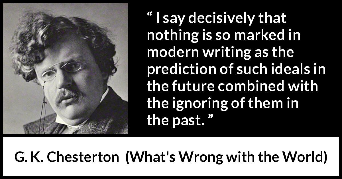 G. K. Chesterton - What's Wrong with the World - I say decisively that nothing is so marked in modern writing as the prediction of such ideals in the future combined with the ignoring of them in the past.