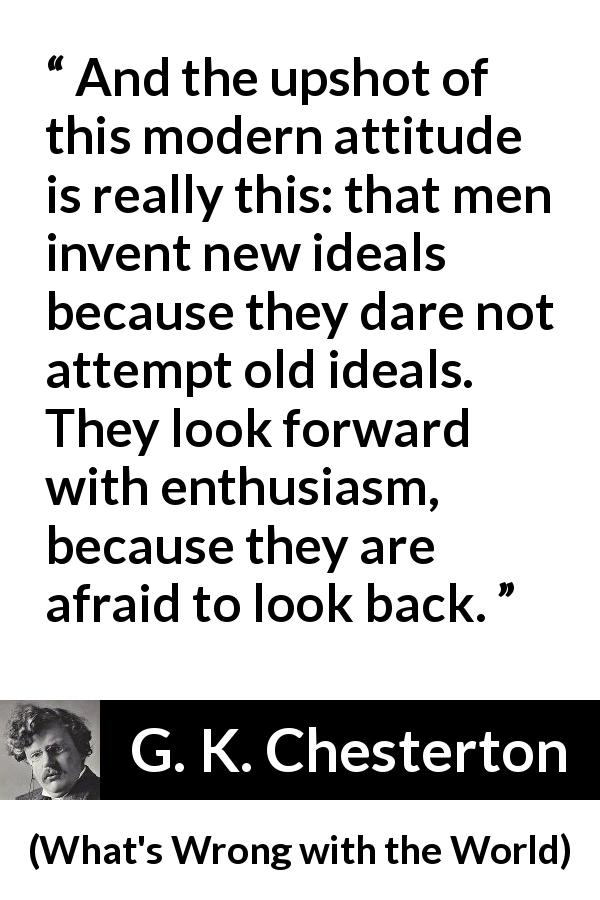 G. K. Chesterton - What's Wrong with the World - And the upshot of this modern attitude is really this: that men invent new ideals because they dare not attempt old ideals. They look forward with enthusiasm, because they are afraid to look back.