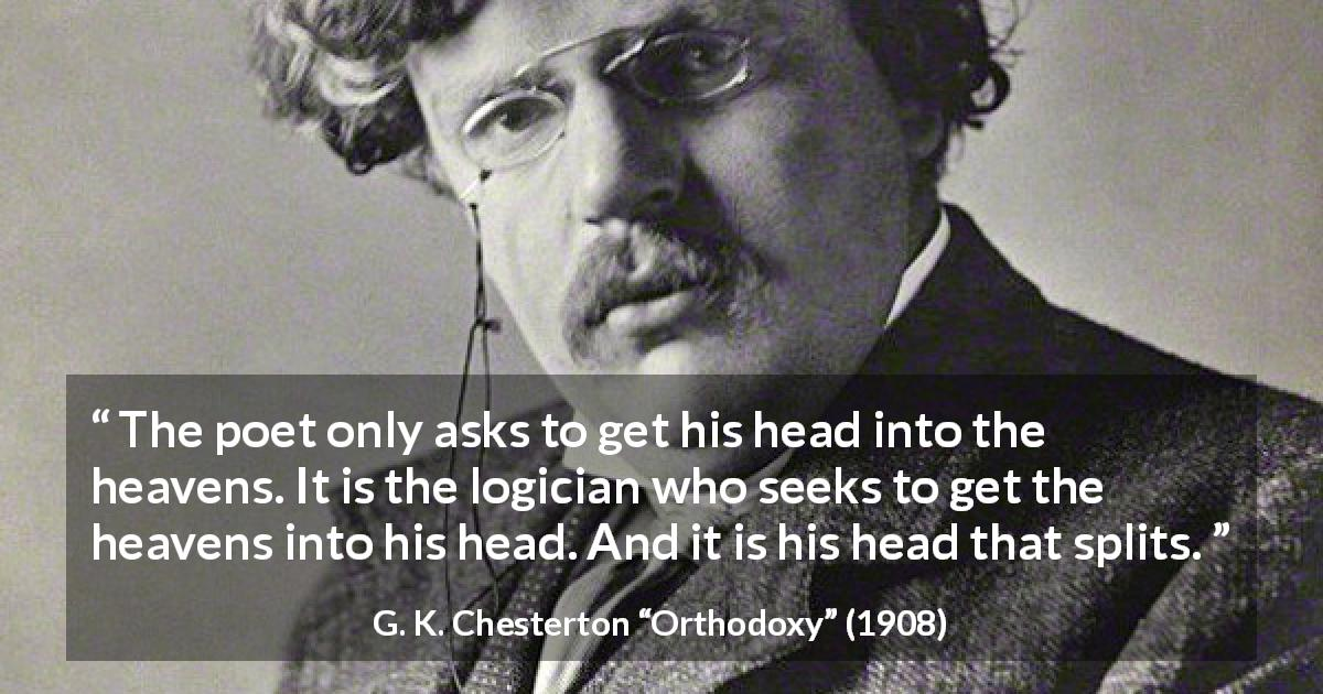 "G. K. Chesterton about poetry (""Orthodoxy"", 1908) - The poet only asks to get his head into the heavens. It is the logician who seeks to get the heavens into his head. And it is his head that splits."