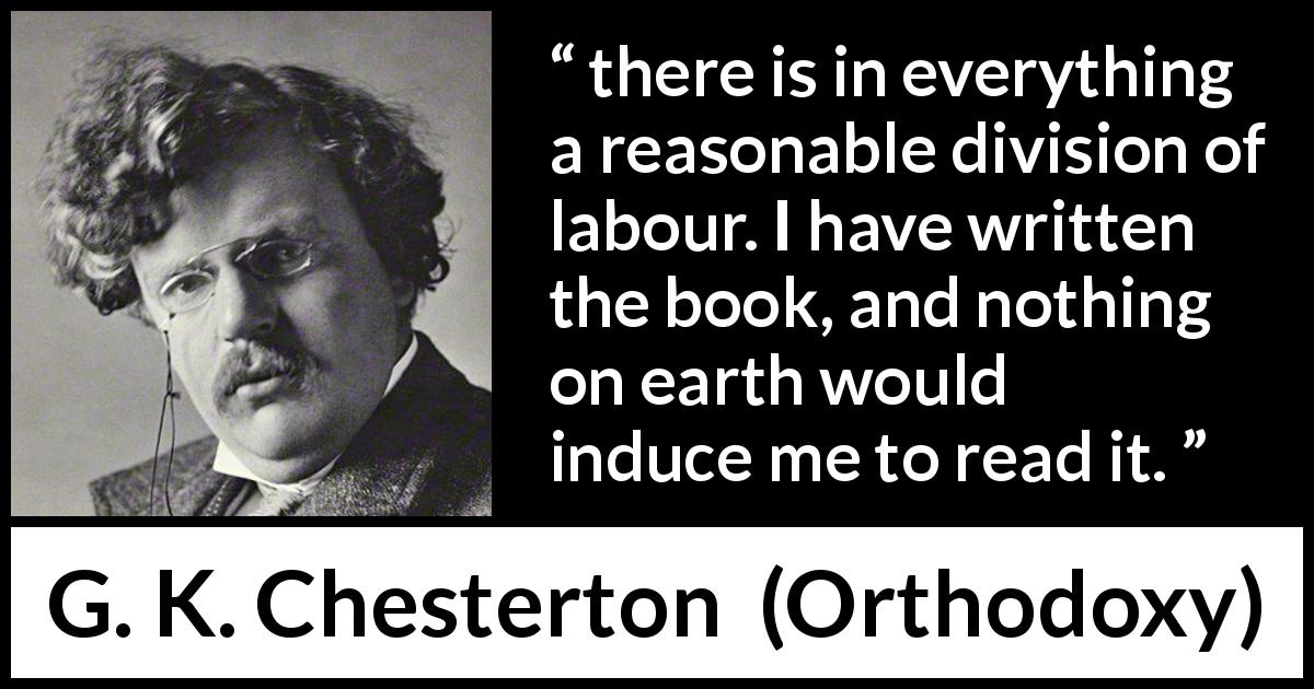 "G. K. Chesterton about reading (""Orthodoxy"", 1908) - there is in everything a reasonable division of labour. I have written the book, and nothing on earth would induce me to read it."