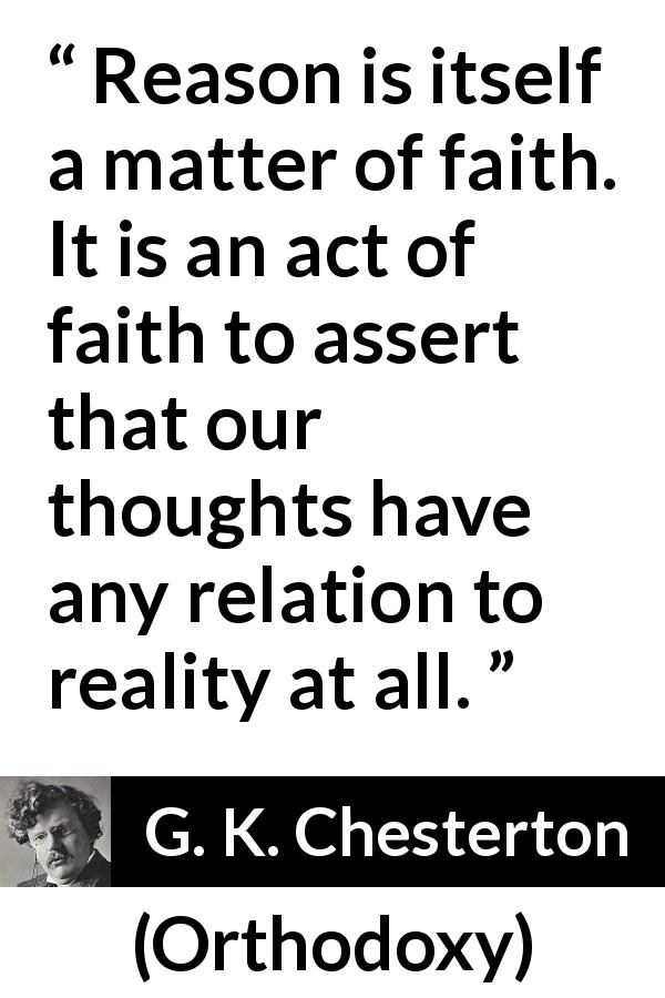 G. K. Chesterton quote about reason from Orthodoxy (1908) - Reason is itself a matter of faith. It is an act of faith to assert that our thoughts have any relation to reality at all.