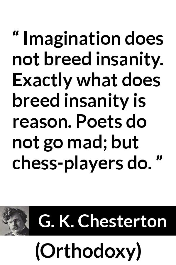 "G. K. Chesterton about reason (""Orthodoxy"", 1908) - Imagination does not breed insanity. Exactly what does breed insanity is reason. Poets do not go mad; but chess-players do."