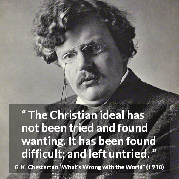 G. K. Chesterton quote about religion from What's Wrong with the World (1910) - The Christian ideal has not been tried and found wanting. It has been found difficult; and left untried.