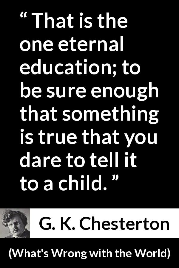 "G. K. Chesterton about truth (""What's Wrong with the World"", 1910) - That is the one eternal education; to be sure enough that something is true that you dare to tell it to a child."