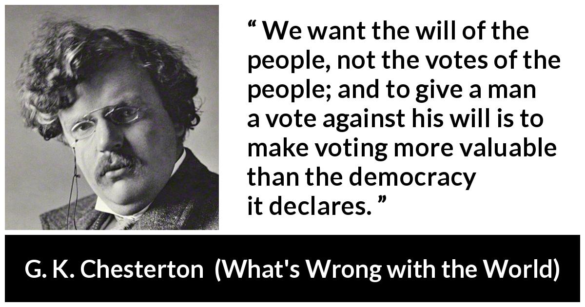 G. K. Chesterton quote about will from What's Wrong with the World (1910) - We want the will of the people, not the votes of the people; and to give a man a vote against his will is to make voting more valuable than the democracy it declares.